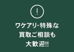 ワケアリ・特殊な買取ご相談も大歓迎!
